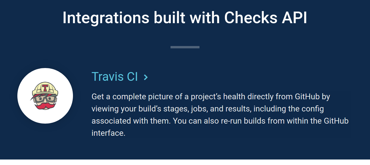 Integrations built with Checks API - Travis CI - Get a complete picture of a project's health directly from GitHub by viewing your build's stages, jobs, and results, including the config associated with them. You can also re-run builds from within the GitHub interface.